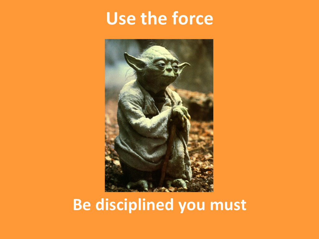Be disciplined you must Use the force