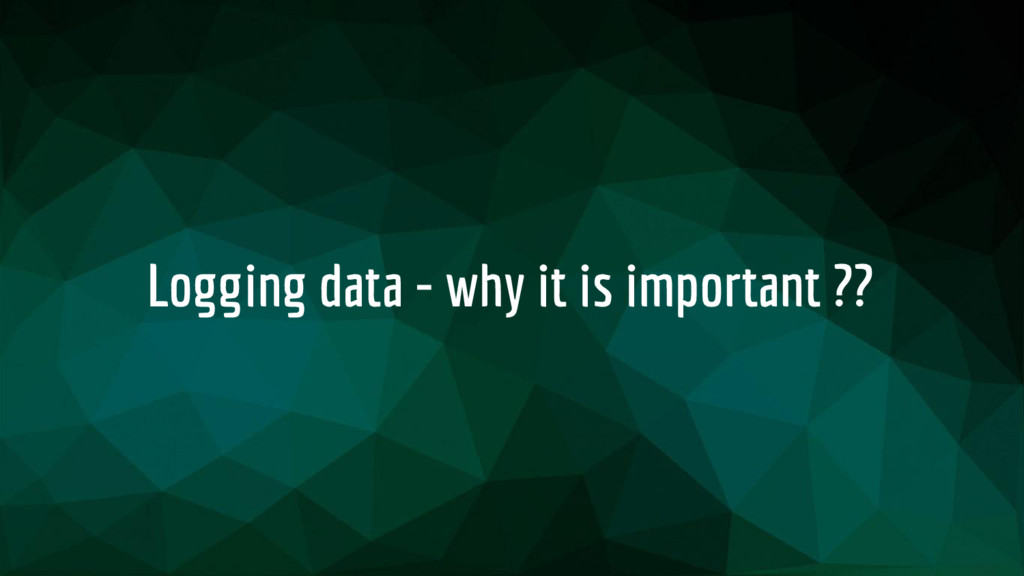 Logging data - why it is important ??