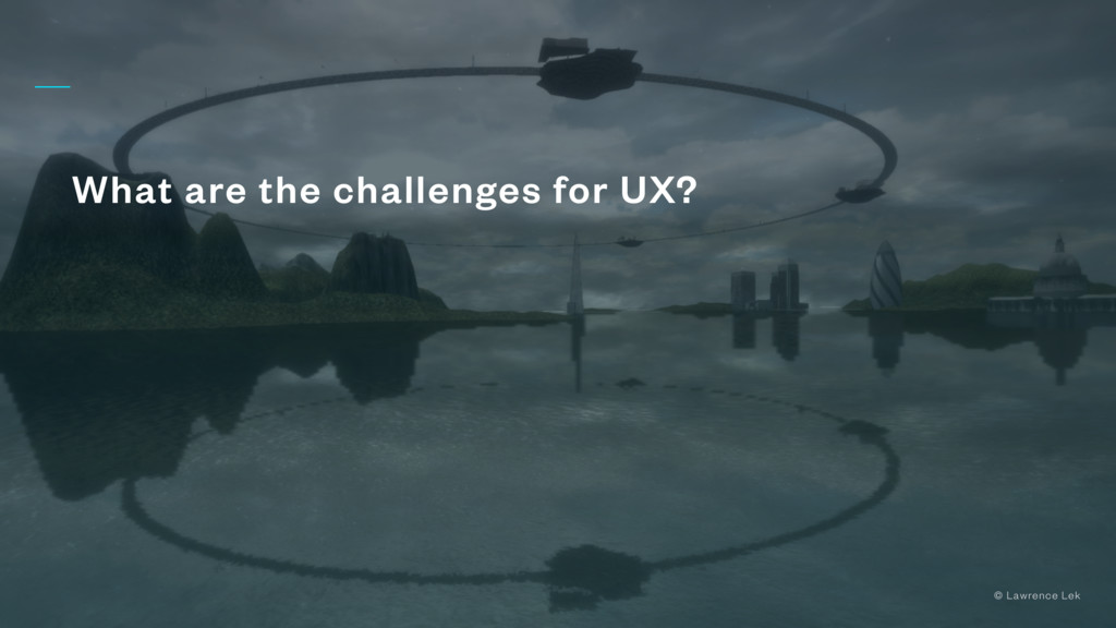 What are the challenges for UX? © Lawrence Lek