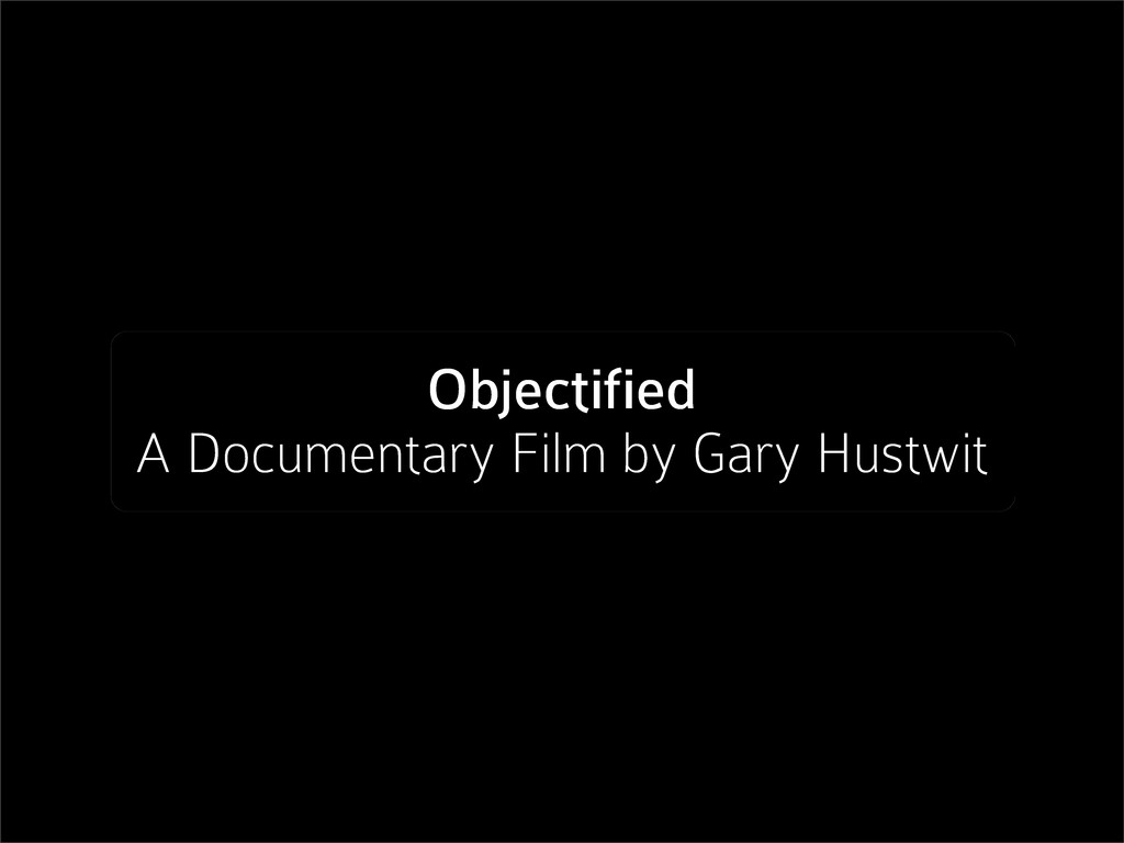 Objectified A Documentary Film by Gary Hustwit