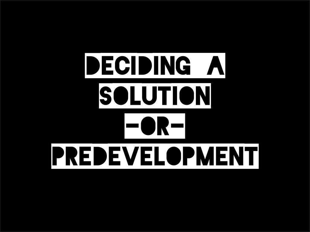Deciding_a Solution -or- Predevelopment