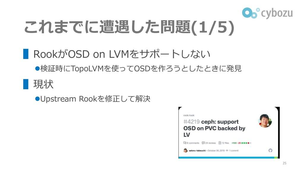 これまでに遭遇した問題(1/5) ▌RookがOSD on LVMをサポートしない ⚫検証時に...