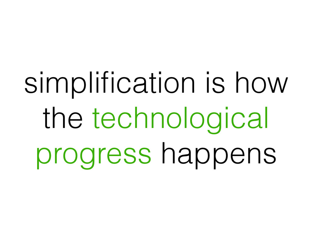 simplification is how the technological progress...