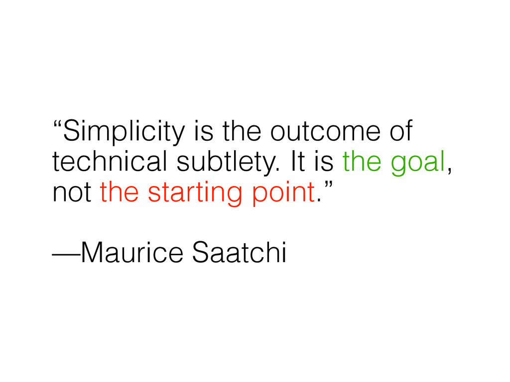 """Simplicity is the outcome of technical subtlet..."