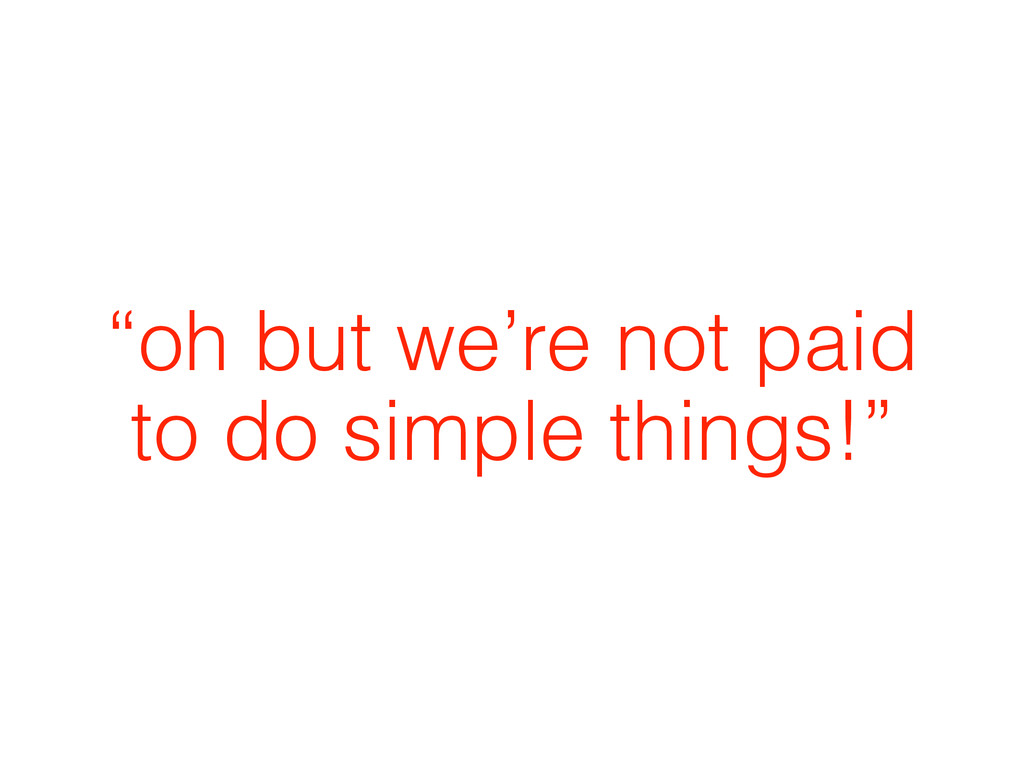 """oh but we're not paid to do simple things!"""