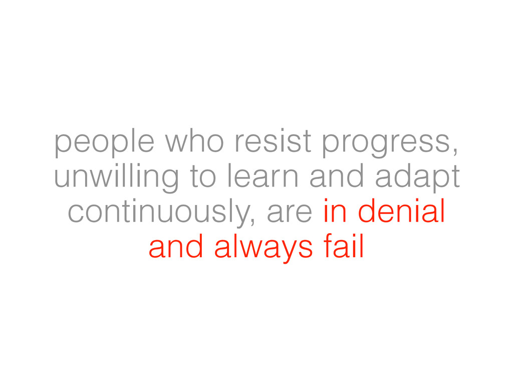 people who resist progress, unwilling to learn ...