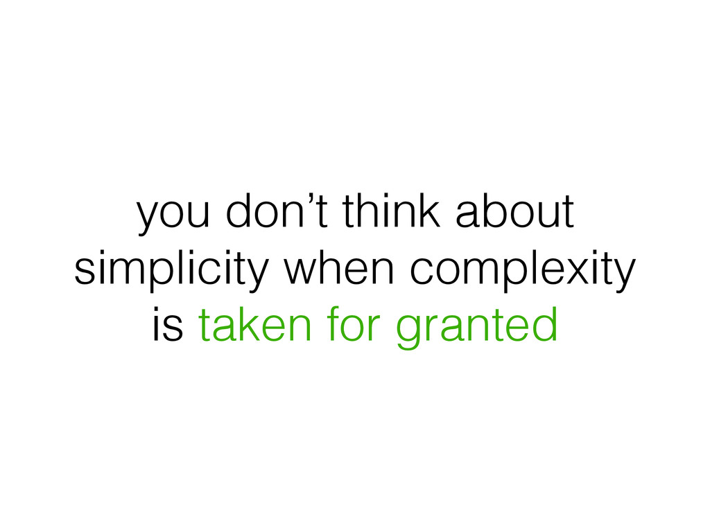 you don't think about simplicity when complexit...