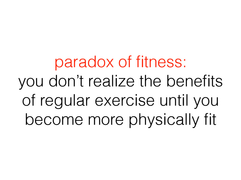paradox of fitness: you don't realize the benefit...