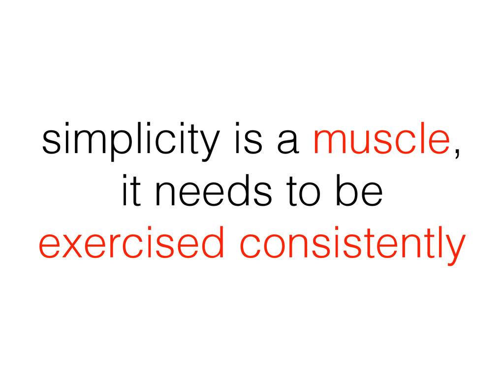 simplicity is a muscle, it needs to be exercise...