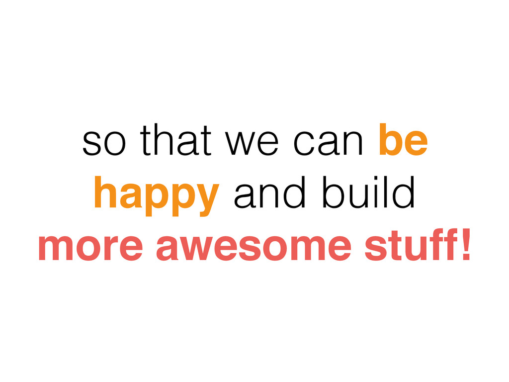 so that we can be happy and build more awesome ...
