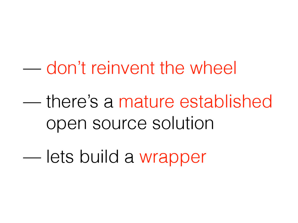 — don't reinvent the wheel — there's a mature e...