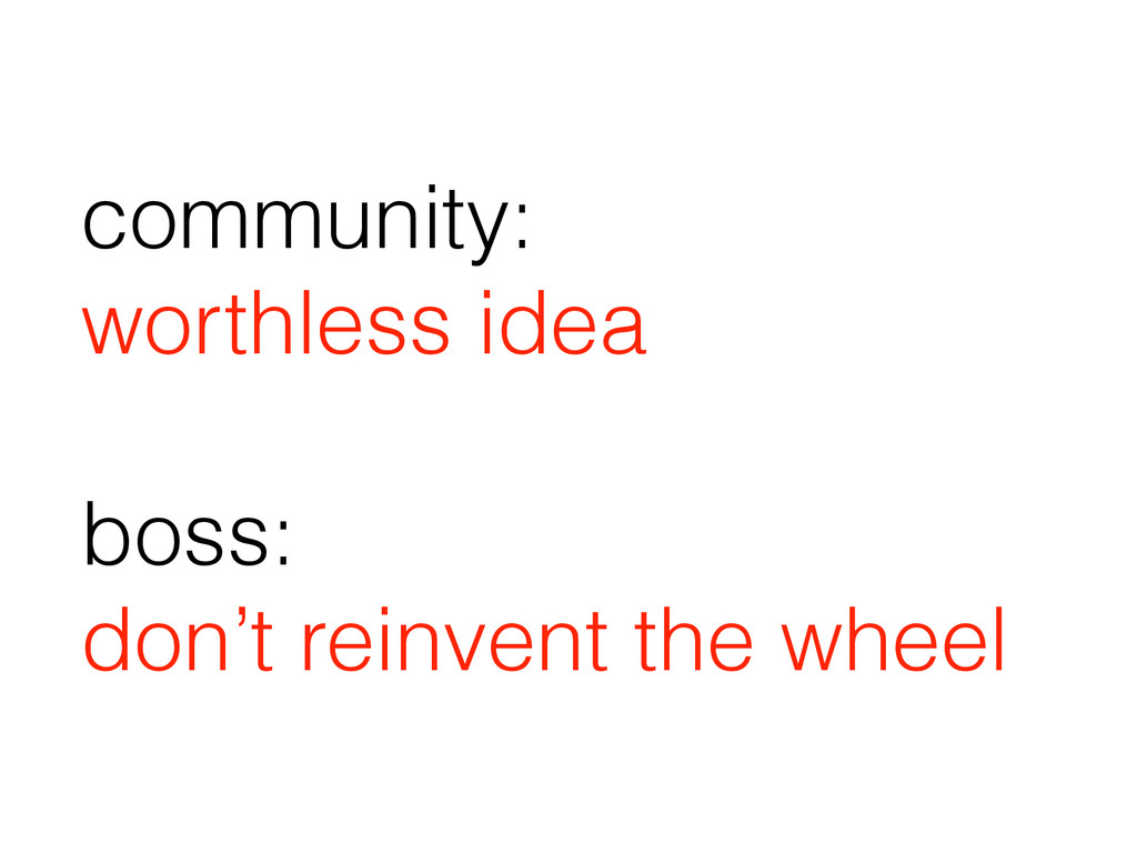 community: worthless idea ! boss: don't reinven...