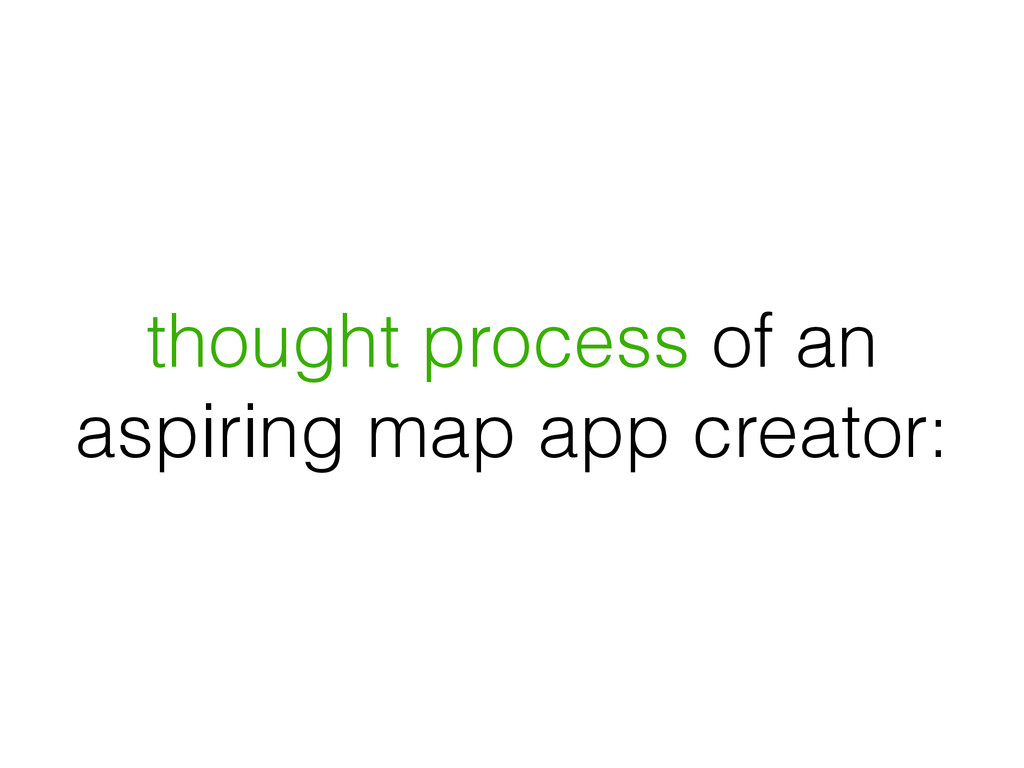 thought process of an aspiring map app creator: