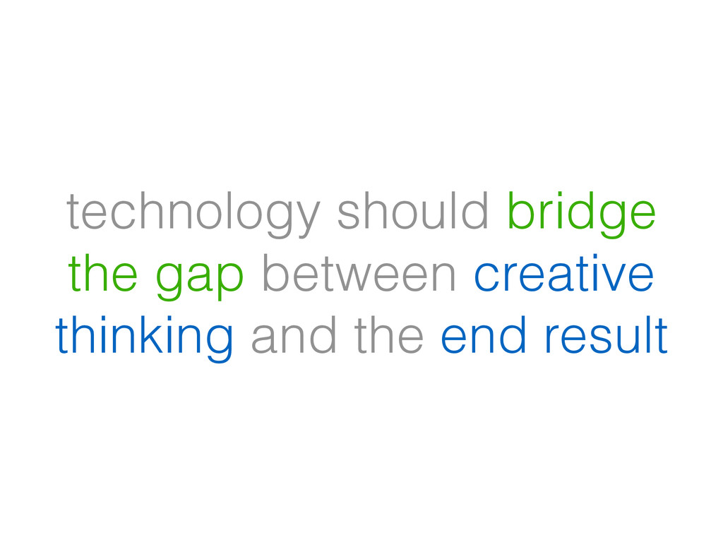technology should bridge the gap between creati...