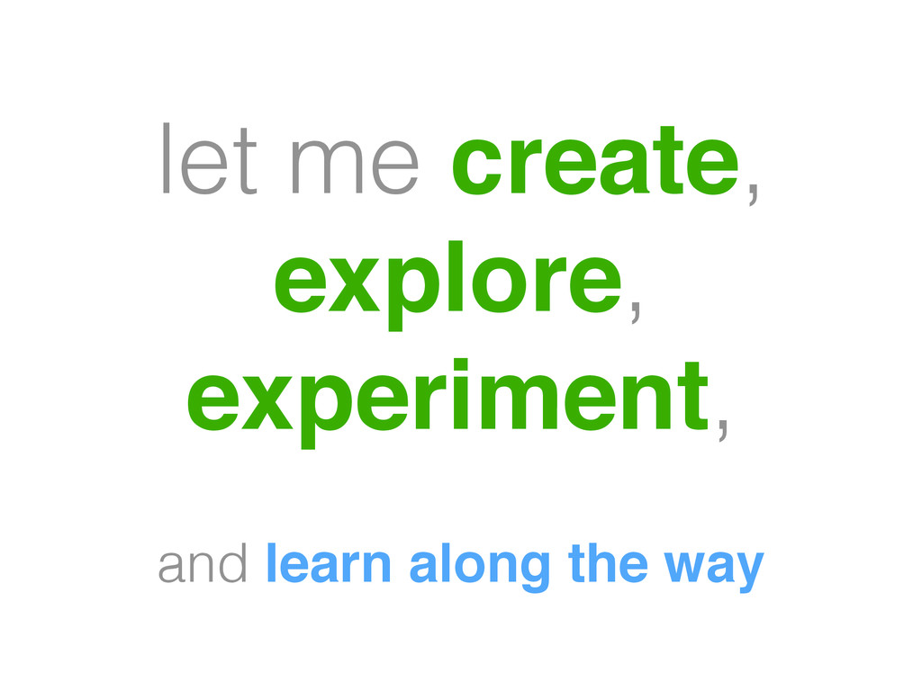 let me create, explore, experiment, and learn a...