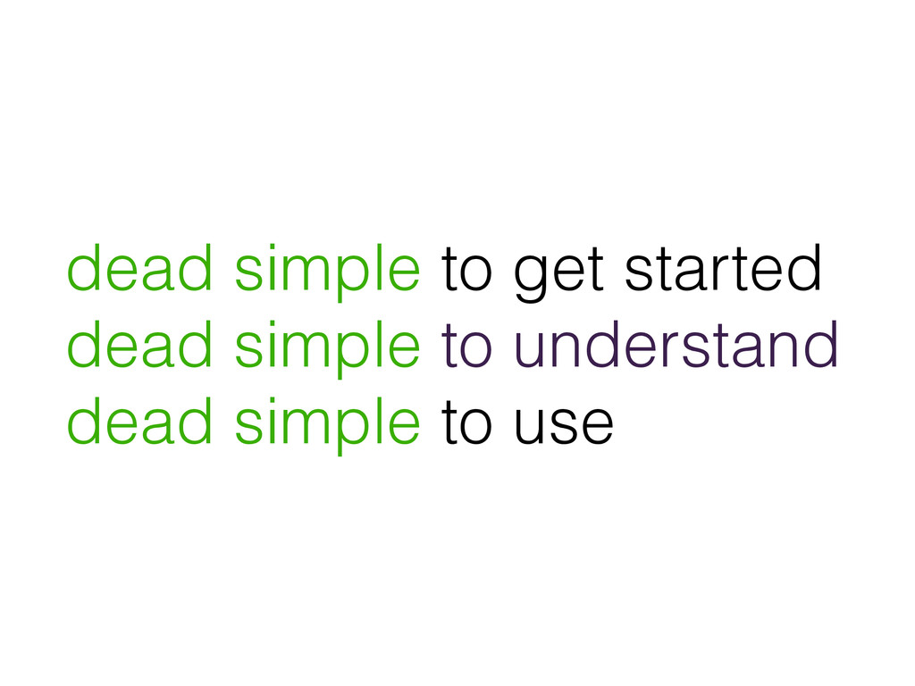 dead simple to get started dead simple to under...