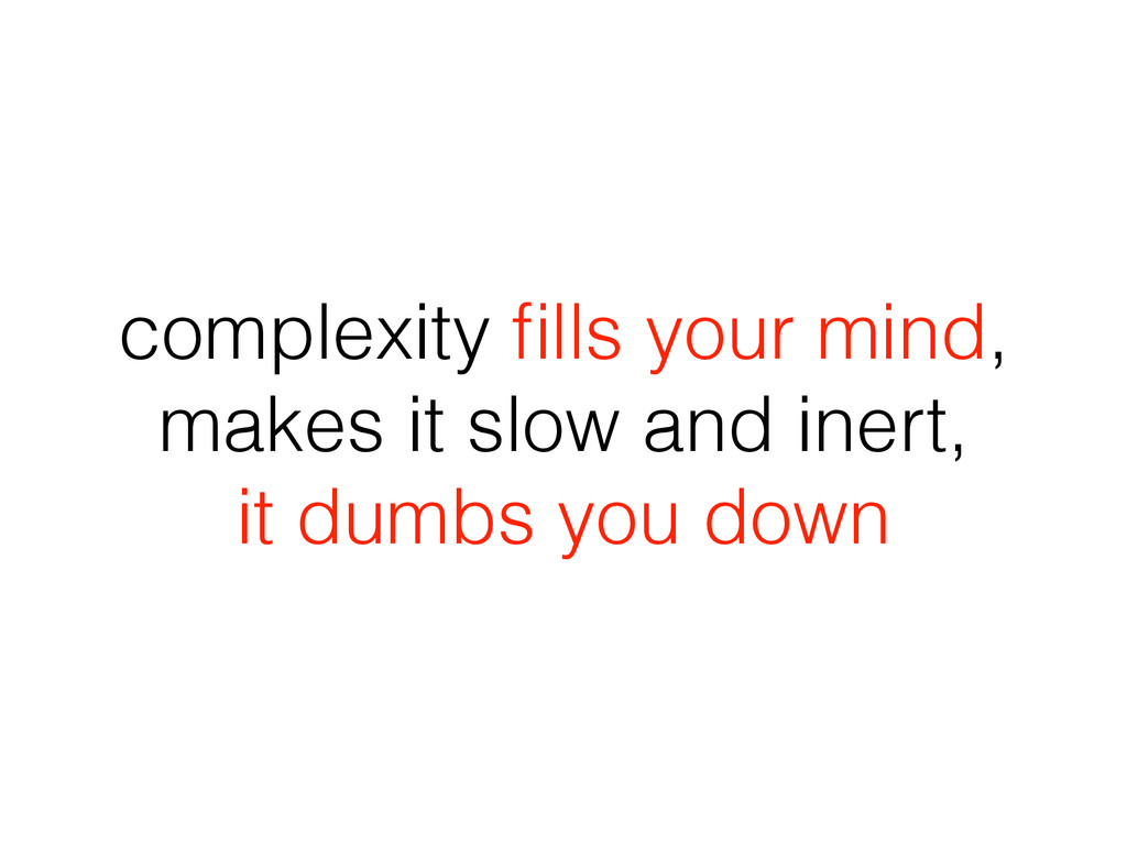 complexity fills your mind, makes it slow and in...