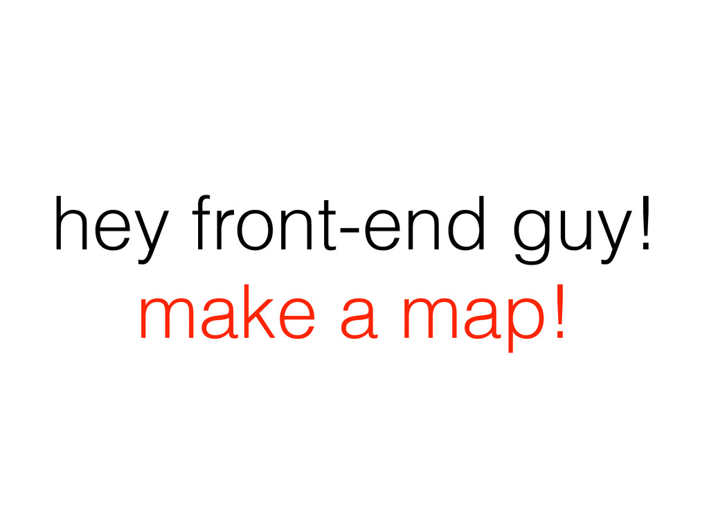 hey front-end guy! make a map!