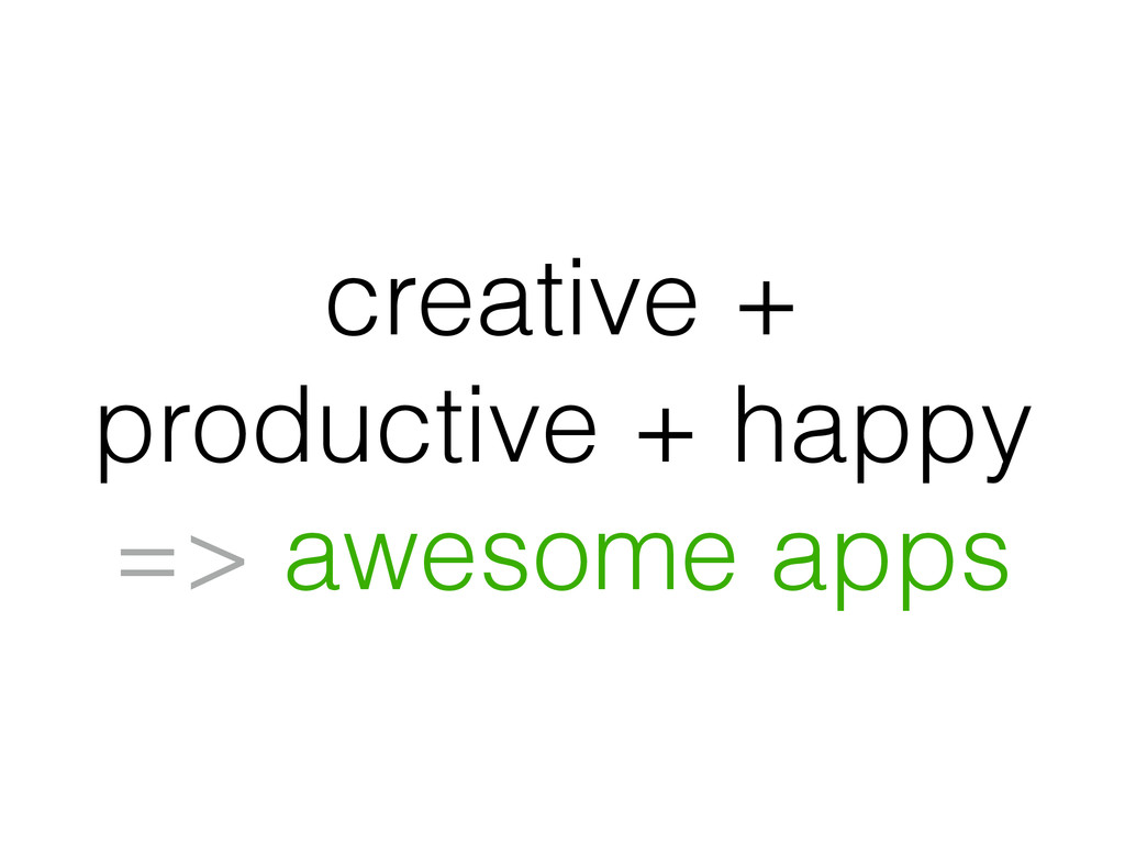 creative + productive + happy => awesome apps