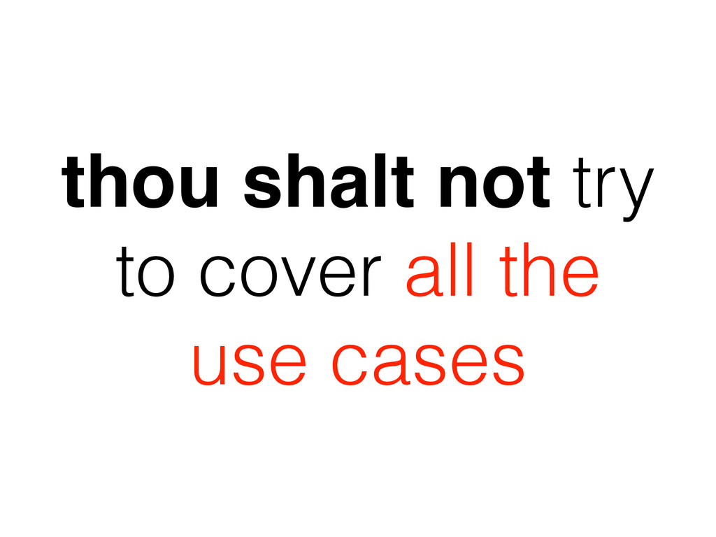 thou shalt not try to cover all the use cases