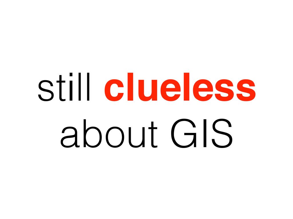 still clueless about GIS