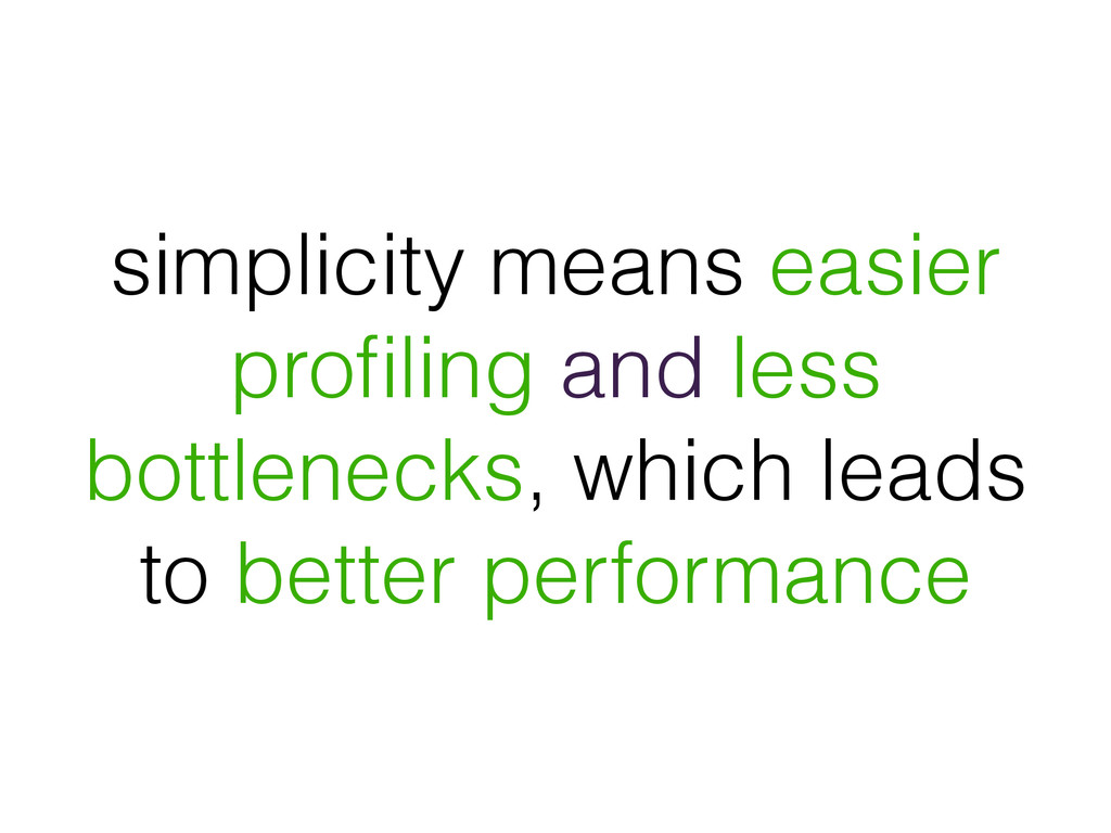 simplicity means easier profiling and less bottl...