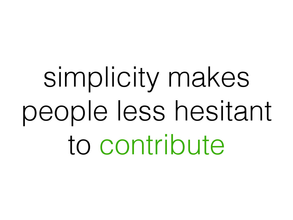 simplicity makes people less hesitant to contri...
