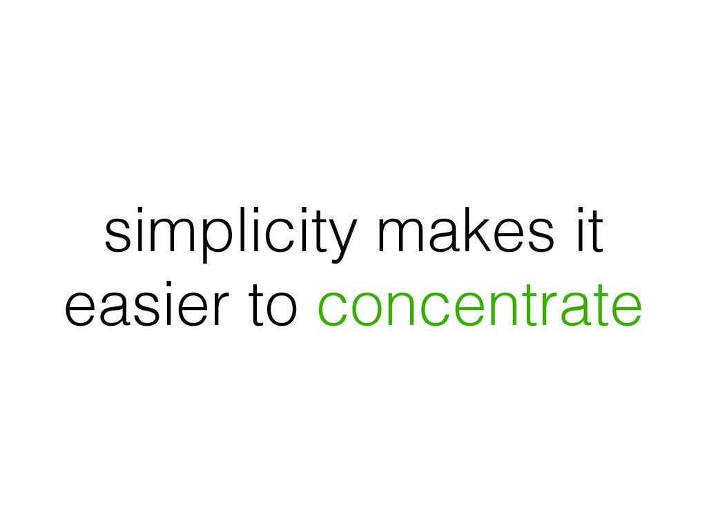 simplicity makes it easier to concentrate