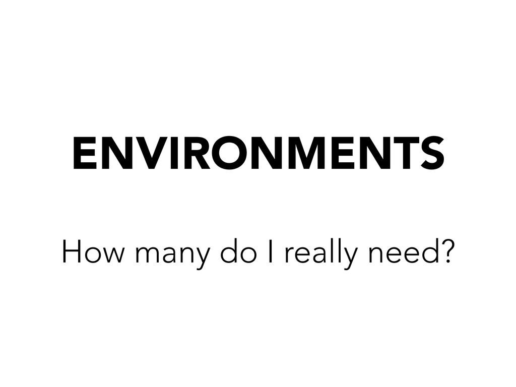 ENVIRONMENTS How many do I really need?
