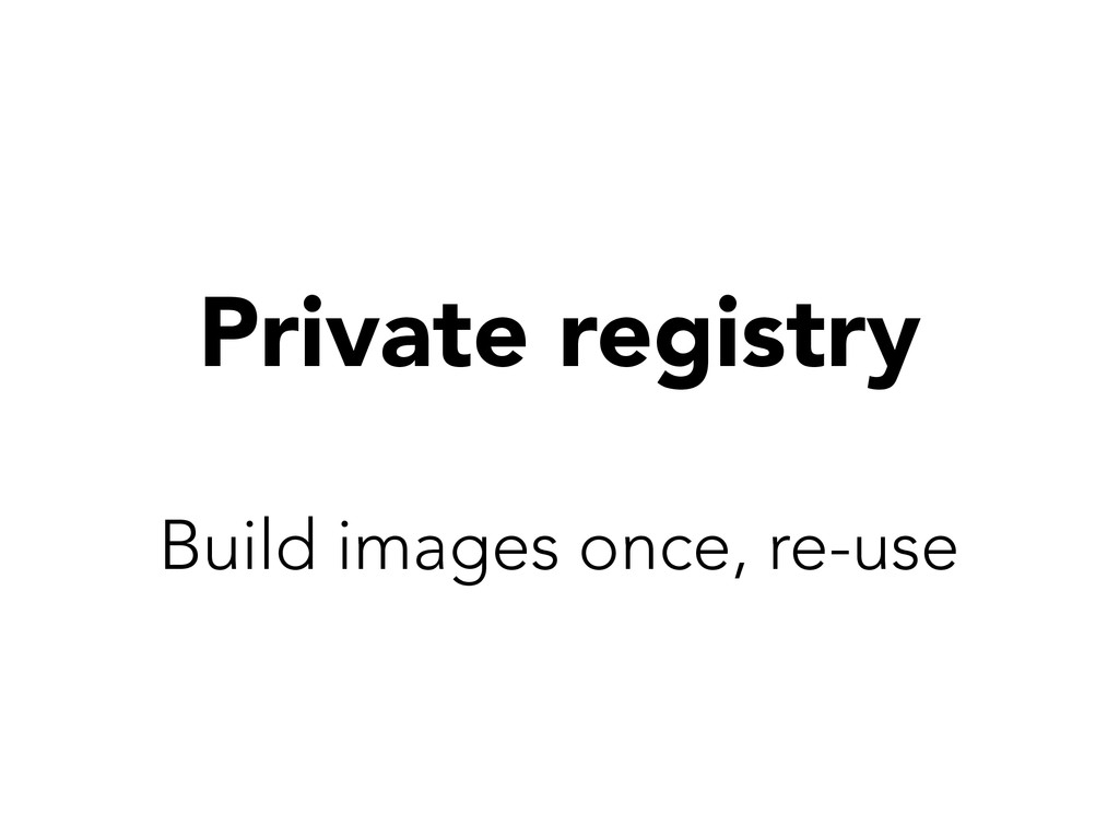 Private registry Build images once, re-use