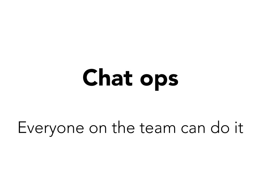 Chat ops Everyone on the team can do it