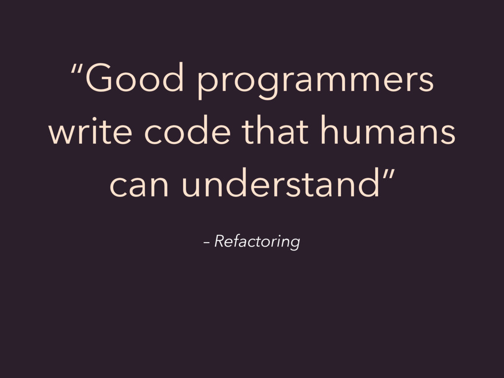 "– Refactoring ""Good programmers write code that..."