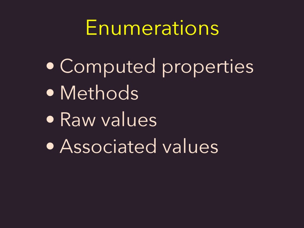 • Computed properties • Methods • Raw values • ...
