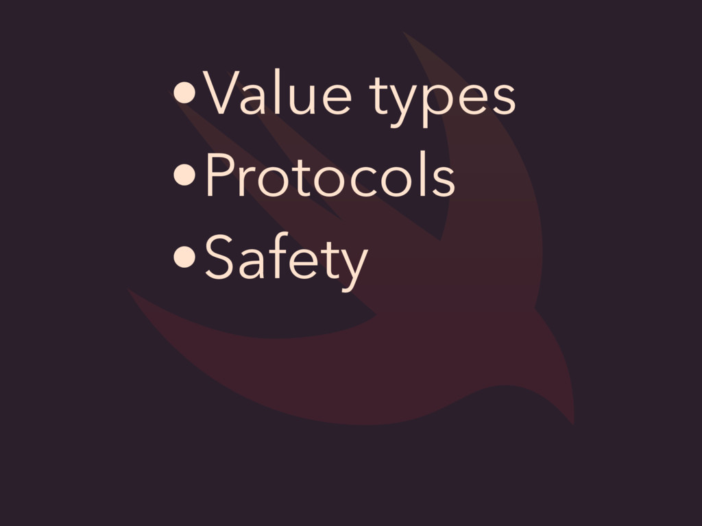 •Value types •Protocols •Safety