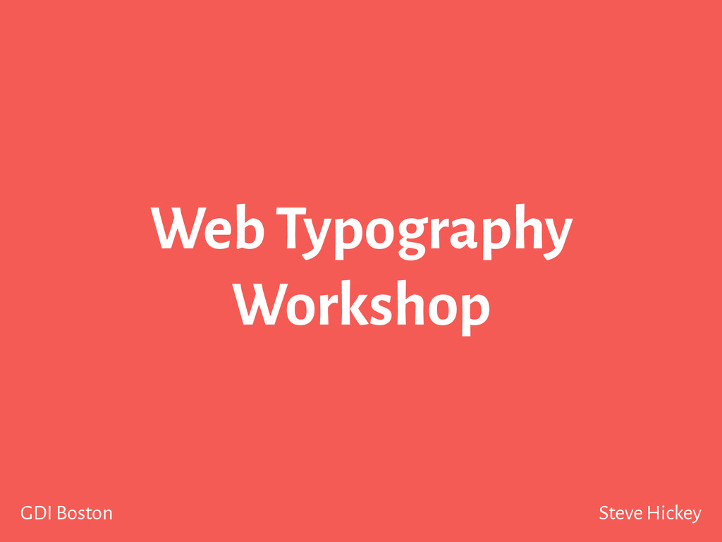 Steve Hickey GDI Boston Web Typography Workshop