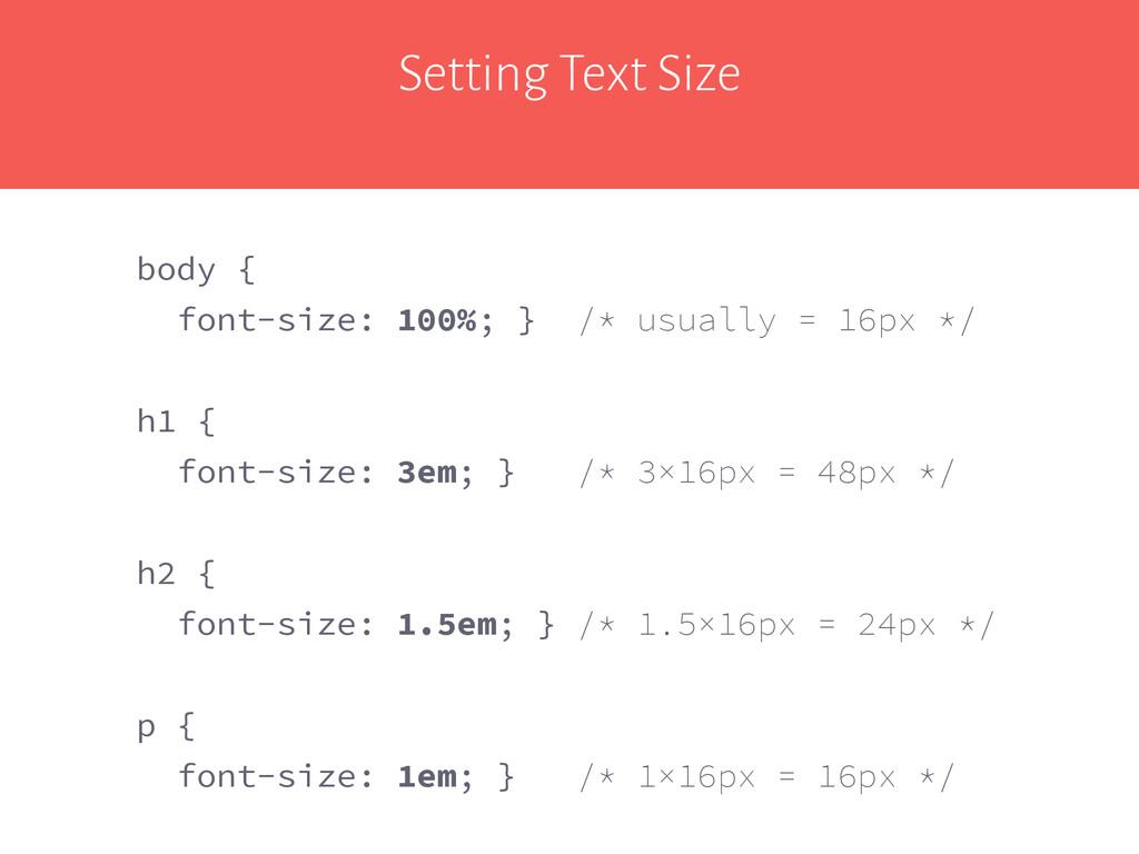 Setting Text Size body { font-size: 100%; } /* ...