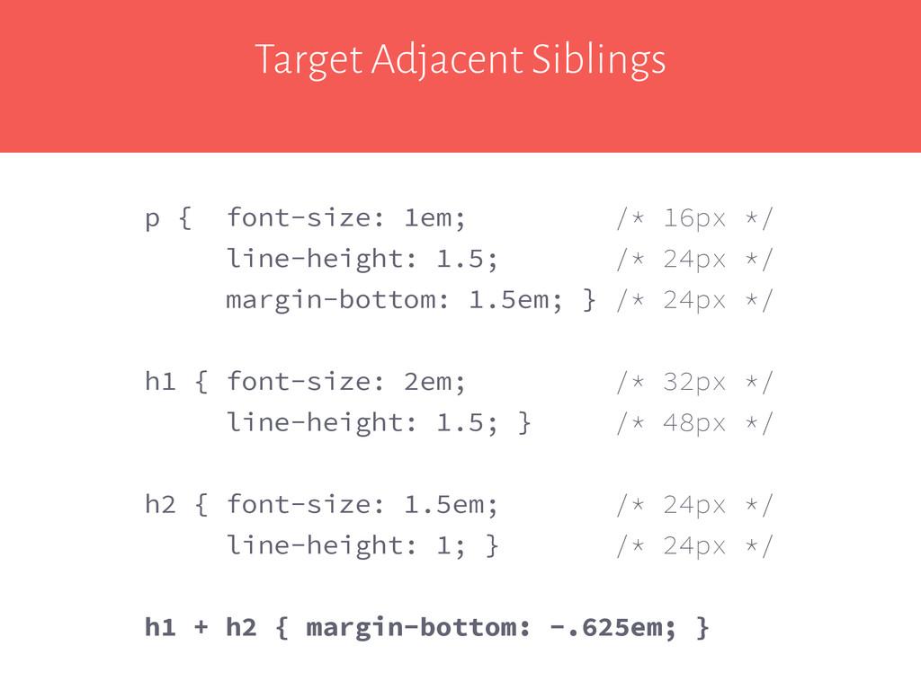 Target Adjacent Siblings p { font-size: 1em; /*...