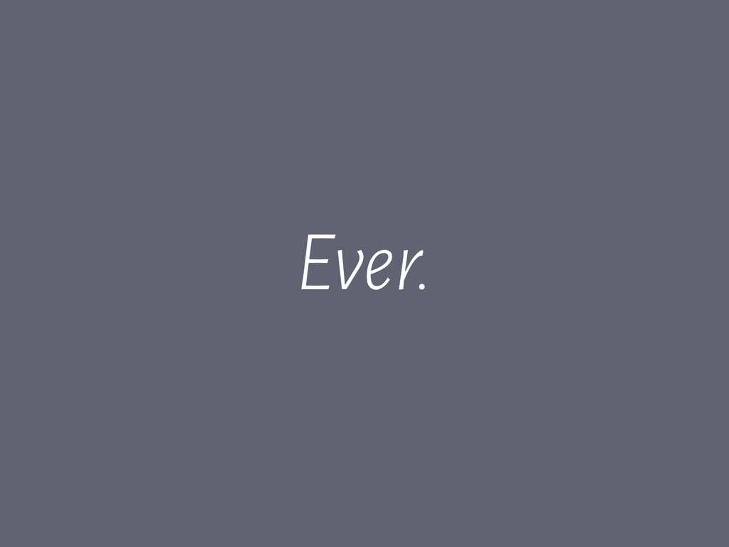 Ever.
