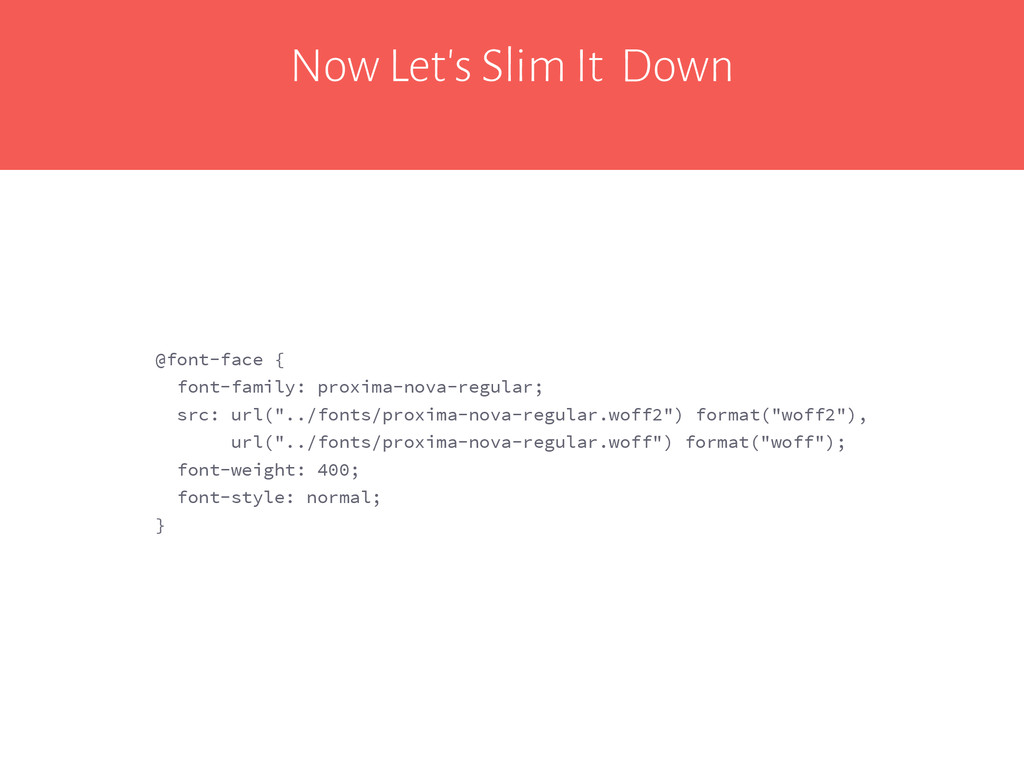 Now Let's Slim It Down @font-face { font-family...