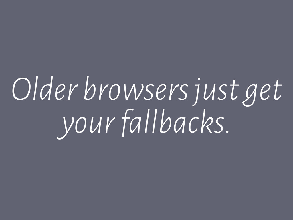 Older browsers just get your fallbacks.