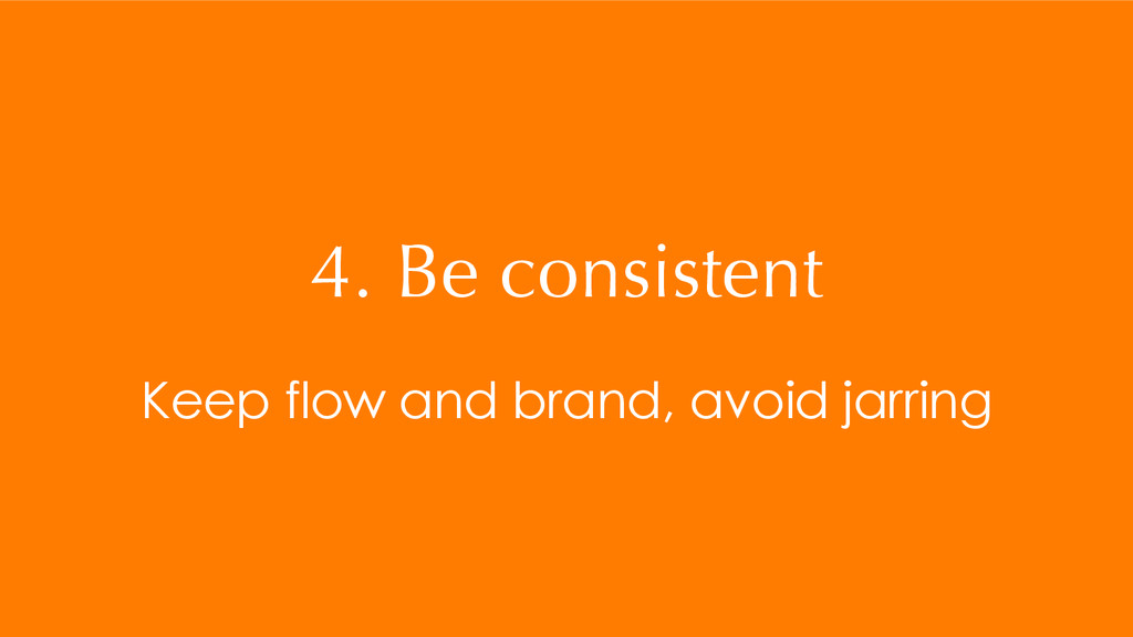 4. Be consistent Keep flow and brand, avoid jar...