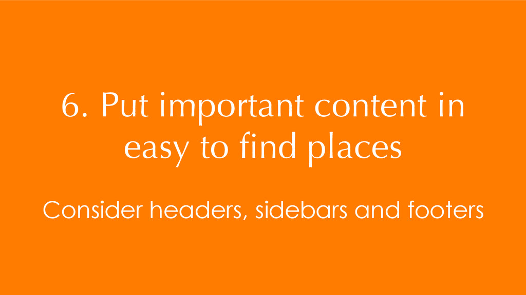 6. Put important content in easy to find places ...