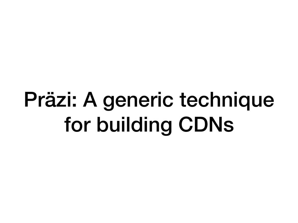 Präzi: A generic technique for building CDNs