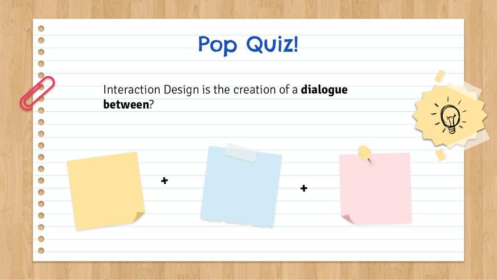 Pop Quiz! Interaction Design is the creation of...