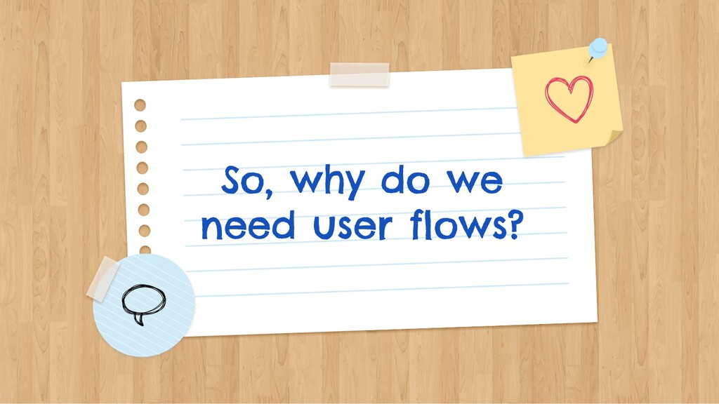 So, why do we need user flows?