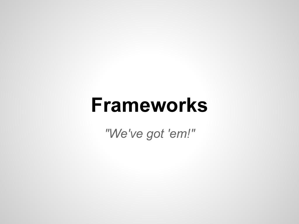 """Frameworks """"We've got 'em!"""""""