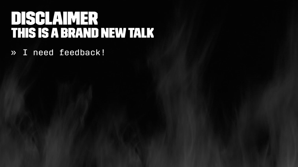 Disclaimer This is a brand new talk » I need fe...