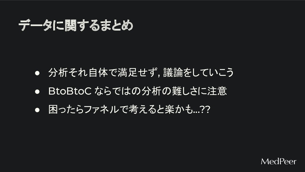 データに関するまとめ ● 分析それ自体で満足せず, 議論をしていこう ● BtoBtoC なら...