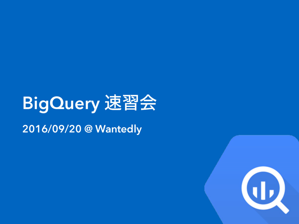 BigQuery ଎शձ 2016/09/20 @ Wantedly