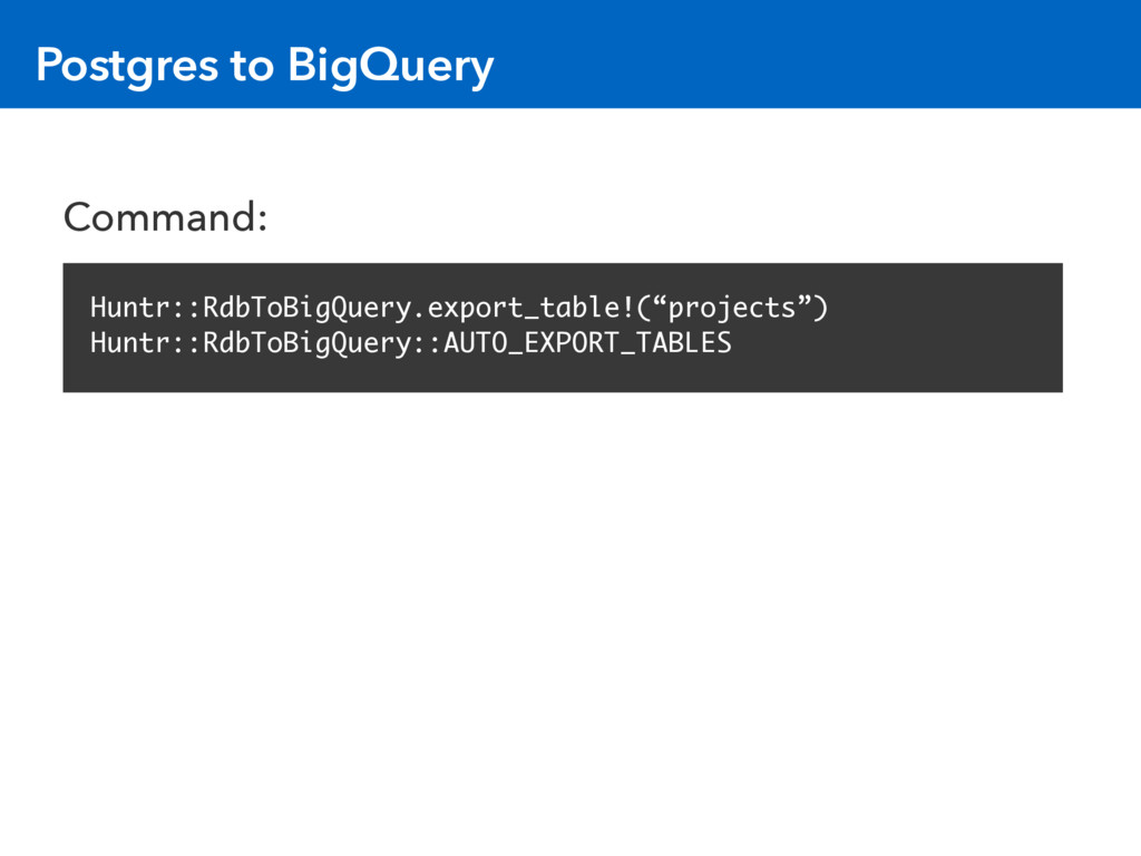Postgres to BigQuery Huntr::RdbToBigQuery.expor...